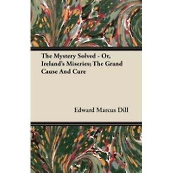 The Mystery Solved  Or Irelands Miseries The Grand Cause And Cure by Dill & Edward Marcus