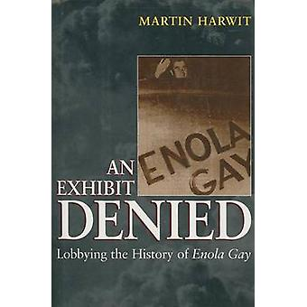 An Exhibit Denied  Lobbying the History of Enola Gay by Harwit & Martin