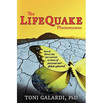 The LifeQuake Phenomenon How to Thrive Not Just Survive in Times of Personal and Global Upheaval by Galardi & Toni