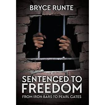 Sentenced to Freedom From Iron Bars to Pearl Gates by Runte & Bryce