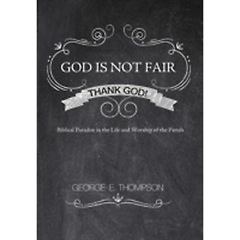 God Is Not Fair Thank God Biblical Paradox in the Life and Worship of the Parish by Thompson & George E.