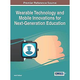 Wearable Technology and Mobile Innovations for NextGeneration Education by Holland & Janet