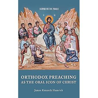 ORTHODOX PREACHING AS THE ORAL ICON OF CHRIST by Hamrick & James Kenneth