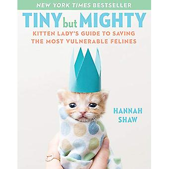 Tiny But Mighty - Kitten Lady's Guide to Saving the Most Vulnerable Fe