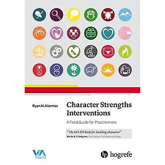 Character Strengths Interventions A Field Guide for Practitioners 2017 by Ryan M Niemiec