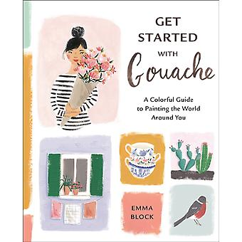 Get Started with Gouache  A Colorful Guide to Painting the World Around You by Emma Block