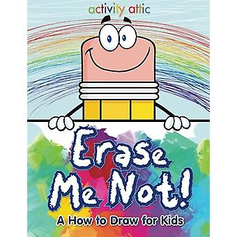 Erase Me Not! a How to Draw for Kids by Activity Attic Books - 978168