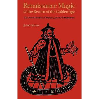 Renaissance Magic and the Return of the Golden Age The Occult Tradition and Marlowe Jonson and Shakespeare by Mebane & John S.