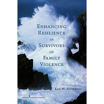 Enhancing Resilience in Survivors of Family Violence by Anderson & Kim M.