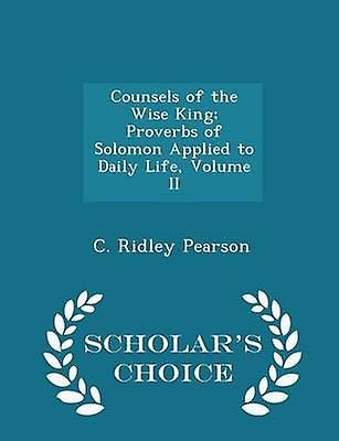 Counsels of the Wise King Proverbs of Solomon Applied to Daily Life Volume II  Scholars Choice Edition by Pearson & C. Ridley