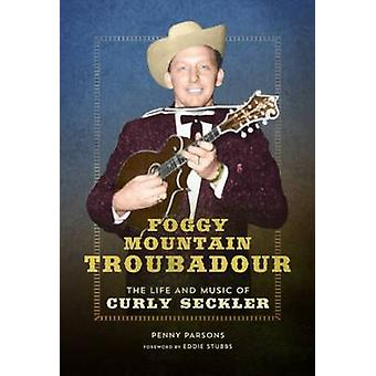 Foggy Mountain Troubadour - The Life and Music of Curly Seckler by Pen