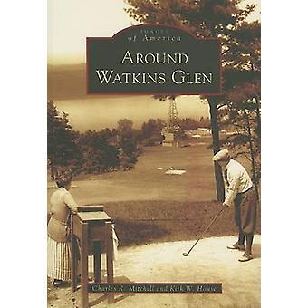 Around Watkins Glen by Charles R Mitchell - Kirk W House - 9780738545