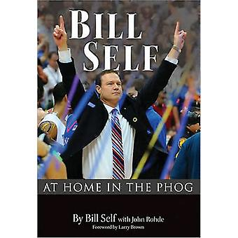 Bill Self - At Home in the Phog by Bill Self - John Rohde - Larry Brow