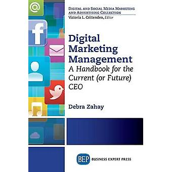 Digital Marketing Management A Handbook for the Current or Future CEO by Zahay & Debra
