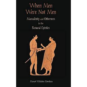 When Men Were Not Men Masculinity and Otherness in the Pastoral Epistles by Villalobos Mendoza & Manuel