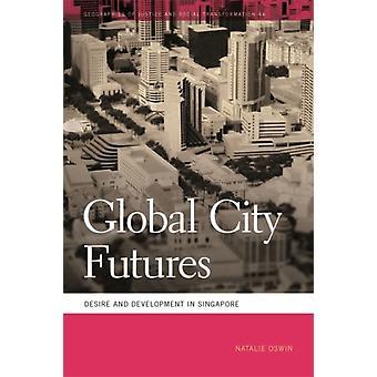 Global City futures Desire og Development i Singapore af Natalie Oswin & Series redigeret af Mathew Coleman & Series redigeret af Sapana Doshi & grundlagt af Nik Heynen
