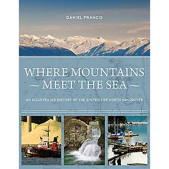 Where Mountains Meet the Sea  An Illustrated History of the District of North Vancouver by Daniel Francis