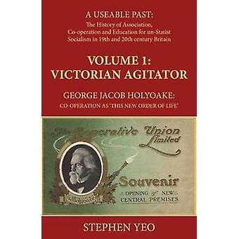 Victorian Agitator George Jacob Holyoake 18171906 Cooperation as This New Order of Life. by Yeo & Stephen