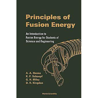Principios de la energía de fusión una introducción a la energía de fusión para los estudiantes de ciencia e ingeniería por A A Harms & Dave R Kingdon & Klaus F Schoepf