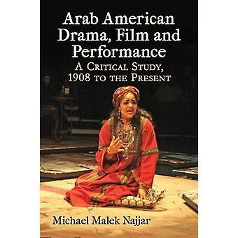 Arab American Drama Film and Performance A Critical Study 1908 to the Present by Najjar & Michael Malek