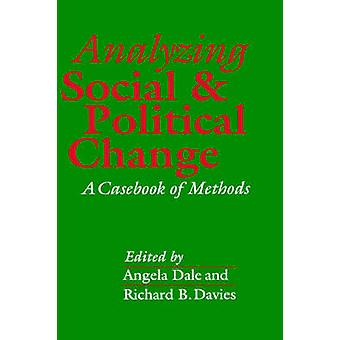 Analyzing Social and Political Change A Casebook of Methods by Dale & Angela