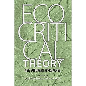 Ecocritical Theory New European Approaches by Goodbody & Axel