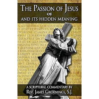 The Passion of Jesus and Its Hidden Meaning A Scriptural Commentary on the Passion by Groenings & James