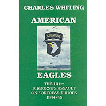 American Eagles.  The 101st Airbornes Assault on Fortress Europe 194445 by Whiting & Charles Henry