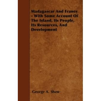 Madagascar And France  With Some Account Of The Island Its People Its Resources And Development by Shaw & George A.