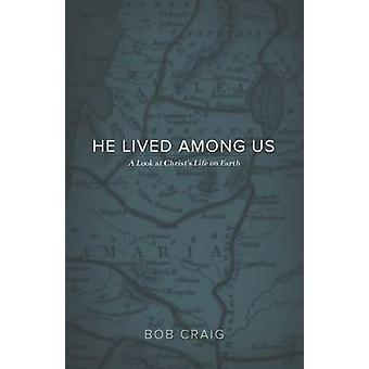 He Lived Among Us A Look at Christs Life on Earth by Craig & Bob