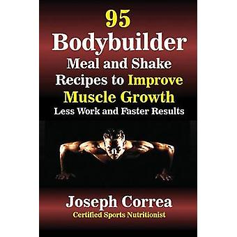 95 Bodybuilder Meal and Shake Recipes to Improve Muscle Growth Less Work and Faster Results by Correa & Joseph
