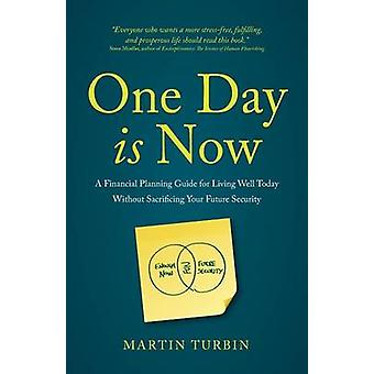 One Day is Now  A Financial Planning Guide for Living Well Today Without Sacrificing Your Future Security by Turbin & Martin