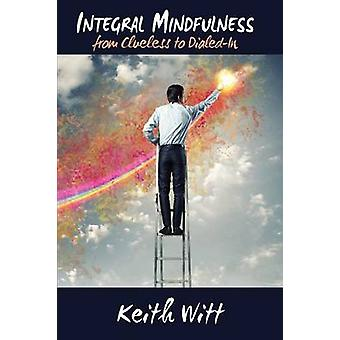 Integral Mindfulness Clueless to Dialed in  How Integral Mindful Living Makes Everything Better by Witt & Keith
