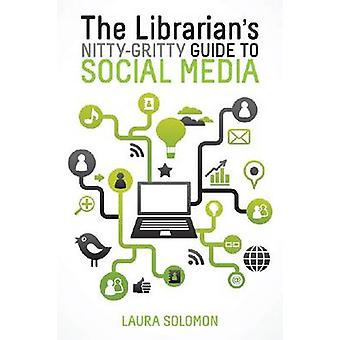 The Librarian's Nitty-Gritty Guide to Social Media by Laura Solomon -