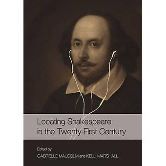 Locating Shakespeare in the Twenty-First Century by Gabrielle Malcolm