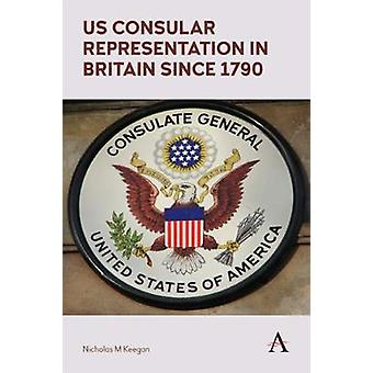 US Consular Representation in Britain since 1790 by Nicholas M. Keega