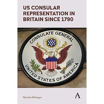 US Consular Representation in Britain since 1790 by Nicholas M. Keega