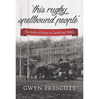 The Birth of Rugby in Cardiff and Wales - 'This Rugby Spellbound Peopl