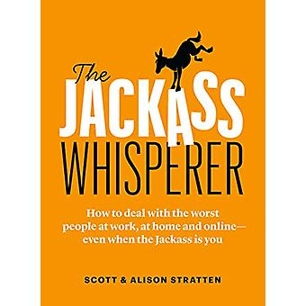 The Jackass Whisperer - How to deal with the worst people on earth - a