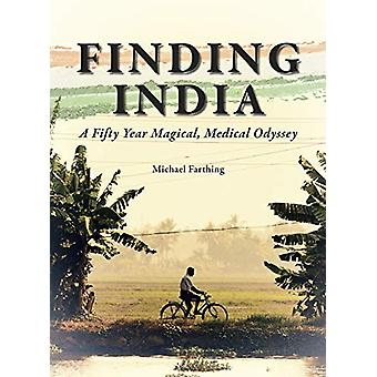 Finding India - A Fifty Year Magical - Medical Odyssey by Michael Fart