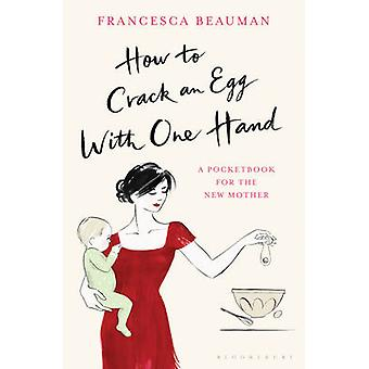 How to Crack an Egg with One Hand  A Pocketbook for the New Mother by Francesca Beauman