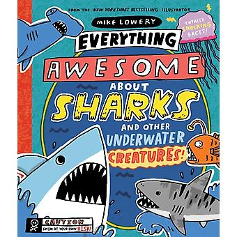 Everything Awesome About Sharks and Other Underwater Creatures by Lowery & Mike