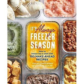 It's Always Freezer Season A Cookbook How to Freeze Like a Chef with 100 MakeAhead Recipes How to Freeze Like a Chef with 100 MakeAhead Recipes a Cookbook