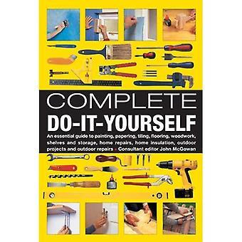 Complete Do-it-yourself: Een onmisbare gids om te schilderen, Papering, tegels, vloeren, houtbewerking, planken en opslag, huisreparaties, Home isolatie, buiten projecten en buiten reparaties