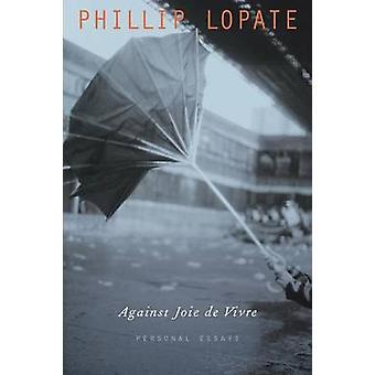 Against Joie de Vivre Personal Essays by Lopate & Phillip