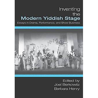 Inventing the Modern Yiddish Stage Essays in Drama Performance and Show Business by Berkowitz & Joel