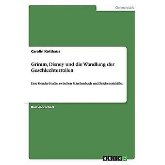 Grimm Disney und die Wandlung der GeschlechterrollenEine GenderStudie zwischen Mrchenbuch und Zeichentrickfilm by Kotthaus & Carolin