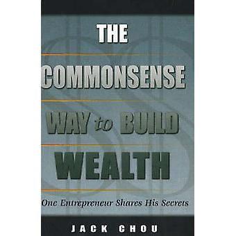 Commonsense Way to Build Wealth - One Entrepreneur Shares His Secrets