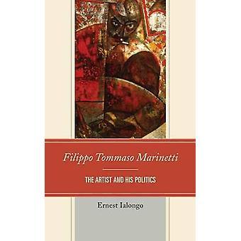Filippo Tommaso Marinetti The Artist and His Politics by Ialongo & Ernest