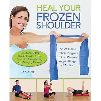 Heal Your Frozen Shoulder - An At-Home Rehab Program to End Pain and R